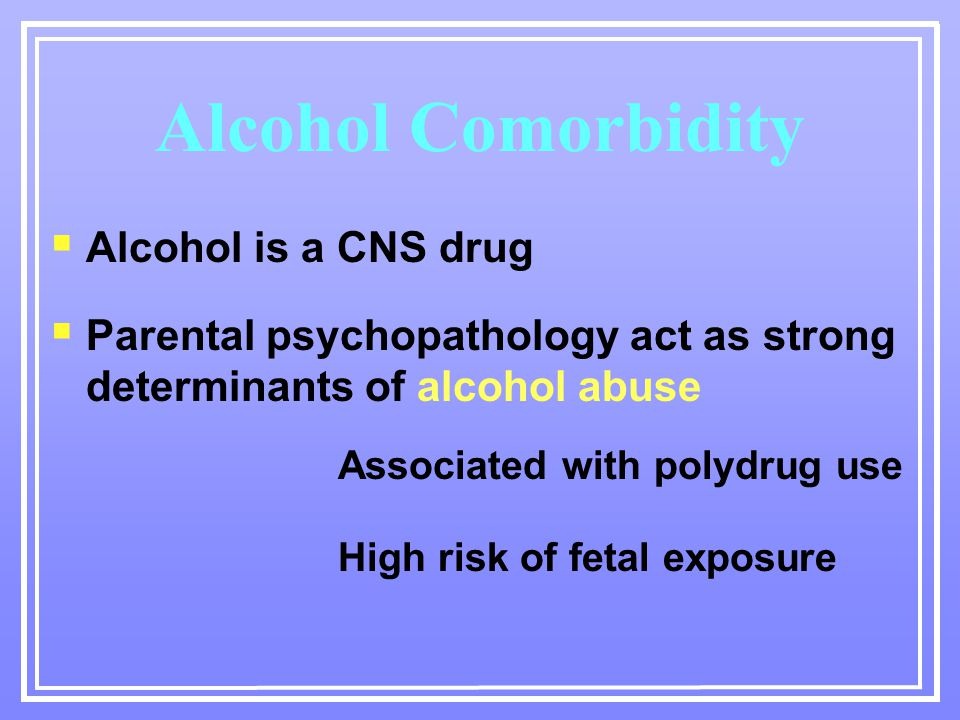 Alcohol Comorbidity  Alcohol is a CNS drug  Parental psychopathology act as strong determinants of alcohol abuse Associated with polydrug use High risk of fetal exposure