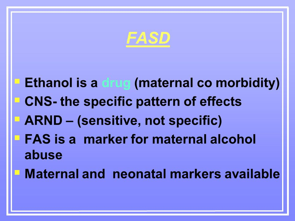 FASD  Ethanol is a drug (maternal co morbidity)  CNS- the specific pattern of effects  ARND – (sensitive, not specific)  FAS is a marker for maternal alcohol abuse  Maternal and neonatal markers available
