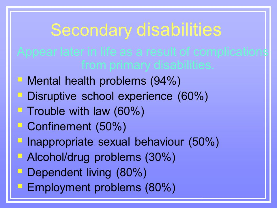 Secondary disabilities Appear later in life as a result of complications from primary disabilities.
