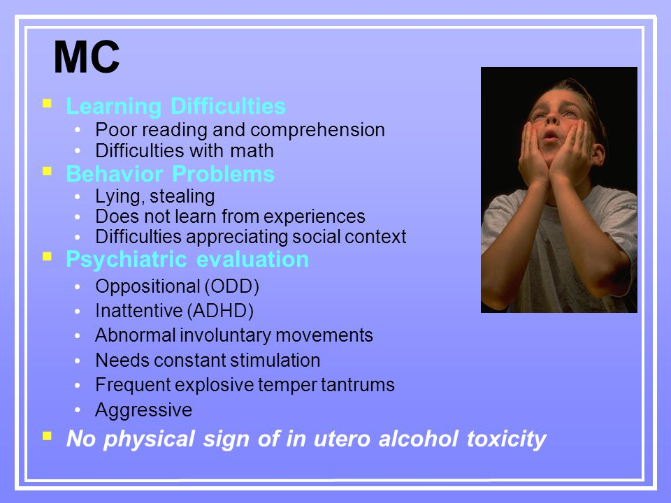 MC  Learning Difficulties Poor reading and comprehension Difficulties with math  Behavior Problems Lying, stealing Does not learn from experiences Difficulties appreciating social context  Psychiatric evaluation Oppositional (ODD) Inattentive (ADHD) Abnormal involuntary movements Needs constant stimulation Frequent explosive temper tantrums Aggressive  No physical sign of in utero alcohol toxicity