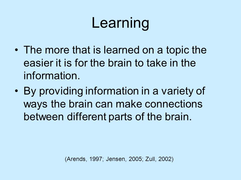 Learning The brain has the capability to take in information visually, verbally, and kinesthetically The neurons in the brain create neuropathways that connect all of the information.