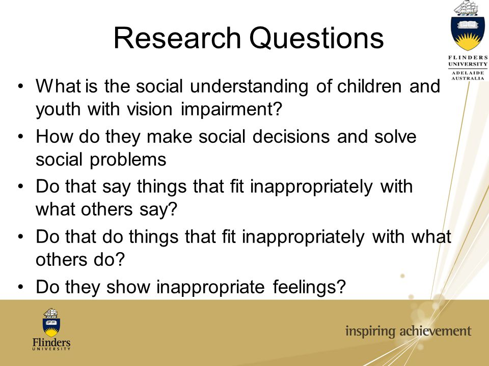 Research Questions What is the social understanding of children and youth with vision impairment? How do they make social decisions and solve social p