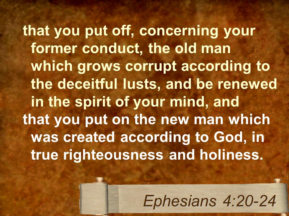 that you put off, concerning your former conduct, the old man which grows corrupt according to the deceitful lusts, and be renewed in the spirit of your mind, and that you put on the new man which was created according to God, in true righteousness and holiness.