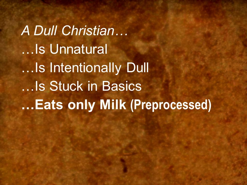 A Dull Christian… …Is Unnatural …Is Intentionally Dull …Is Stuck in Basics …Eats only Milk (Preprocessed)