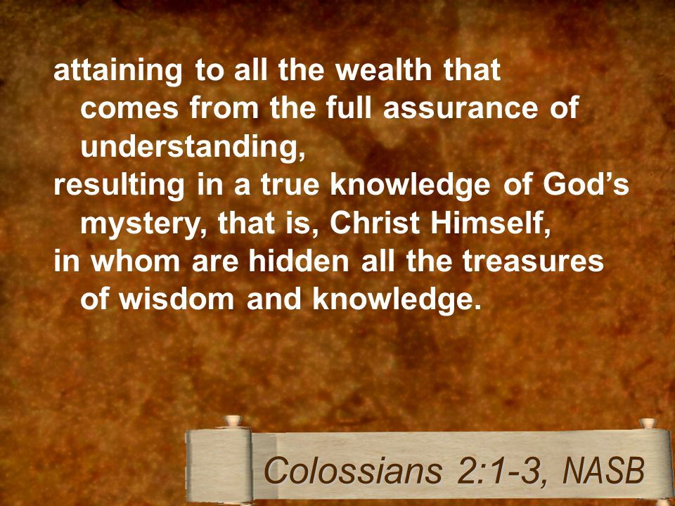 attaining to all the wealth that comes from the full assurance of understanding, resulting in a true knowledge of God's mystery, that is, Christ Himself, in whom are hidden all the treasures of wisdom and knowledge.