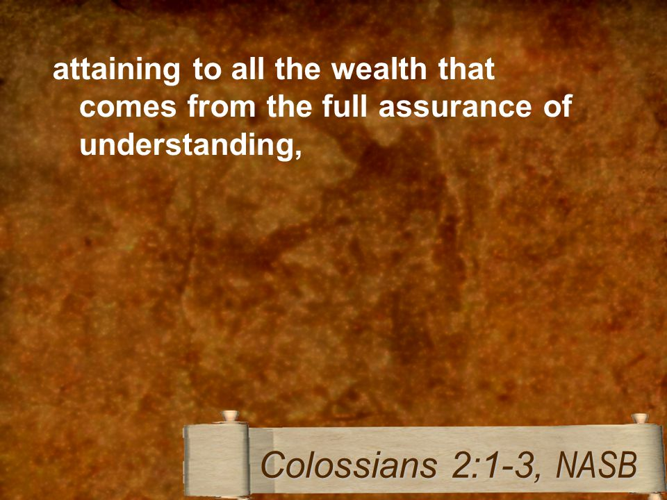 attaining to all the wealth that comes from the full assurance of understanding, Colossians 2:1-3, NASB