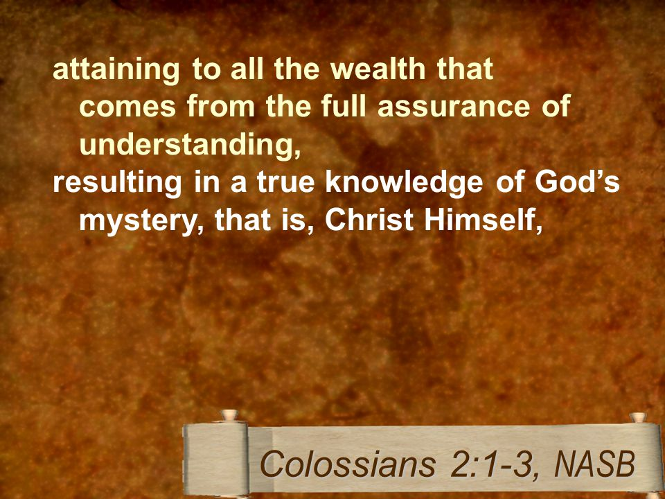 attaining to all the wealth that comes from the full assurance of understanding, resulting in a true knowledge of God's mystery, that is, Christ Himself, Colossians 2:1-3, NASB