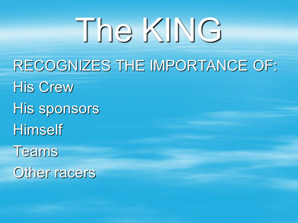 The KING RECOGNIZES THE IMPORTANCE OF: His Crew His sponsors HimselfTeams Other racers