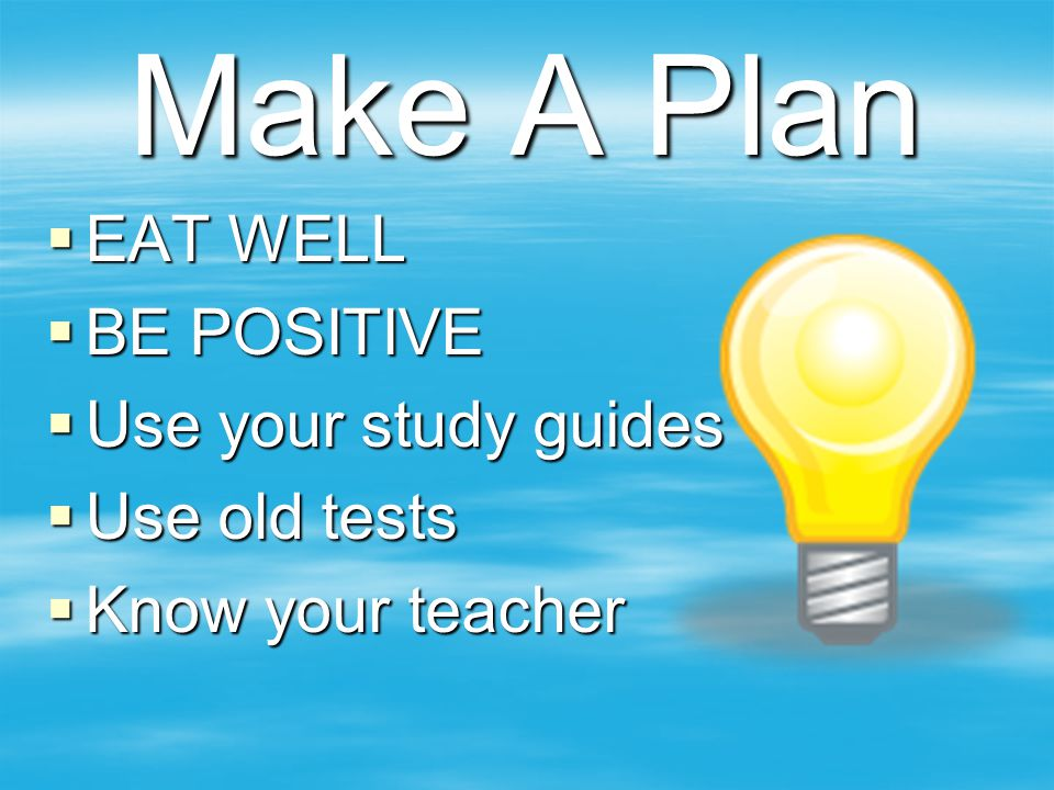 Make A Plan  EAT WELL  BE POSITIVE  Use your study guides  Use old tests  Know your teacher