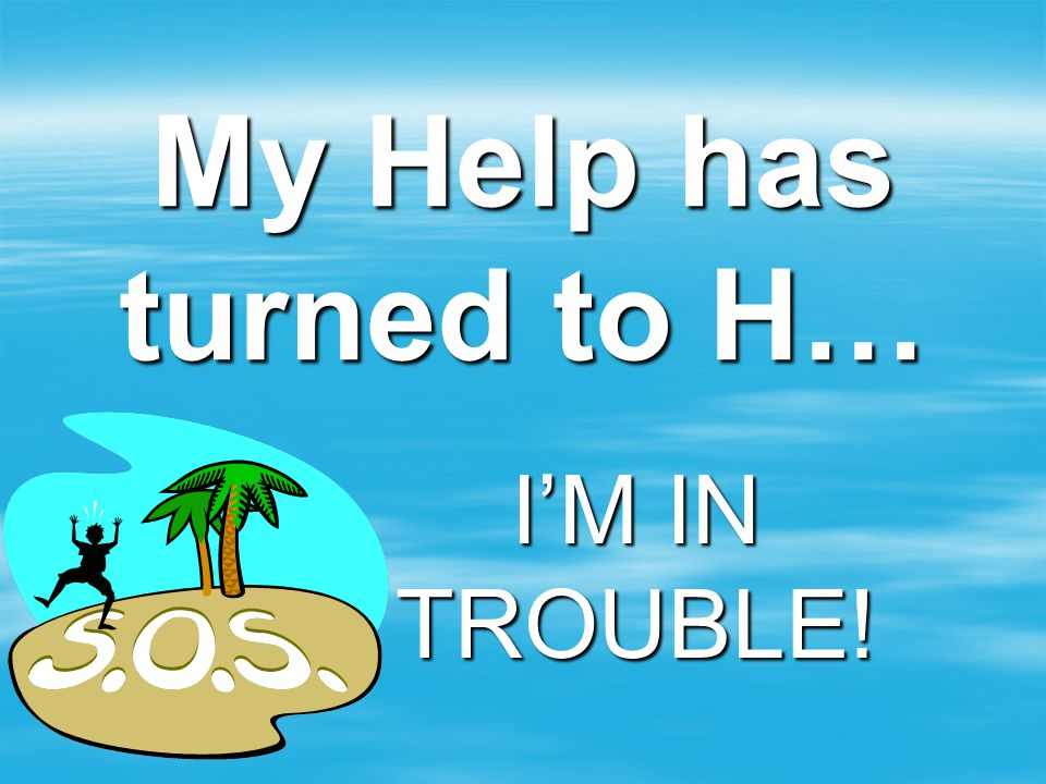 My Help has turned to H… I'M IN TROUBLE!