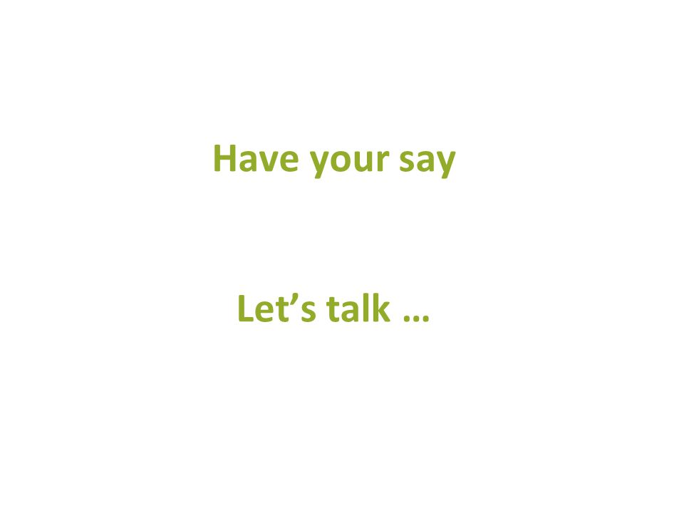 Have your say Let's talk …