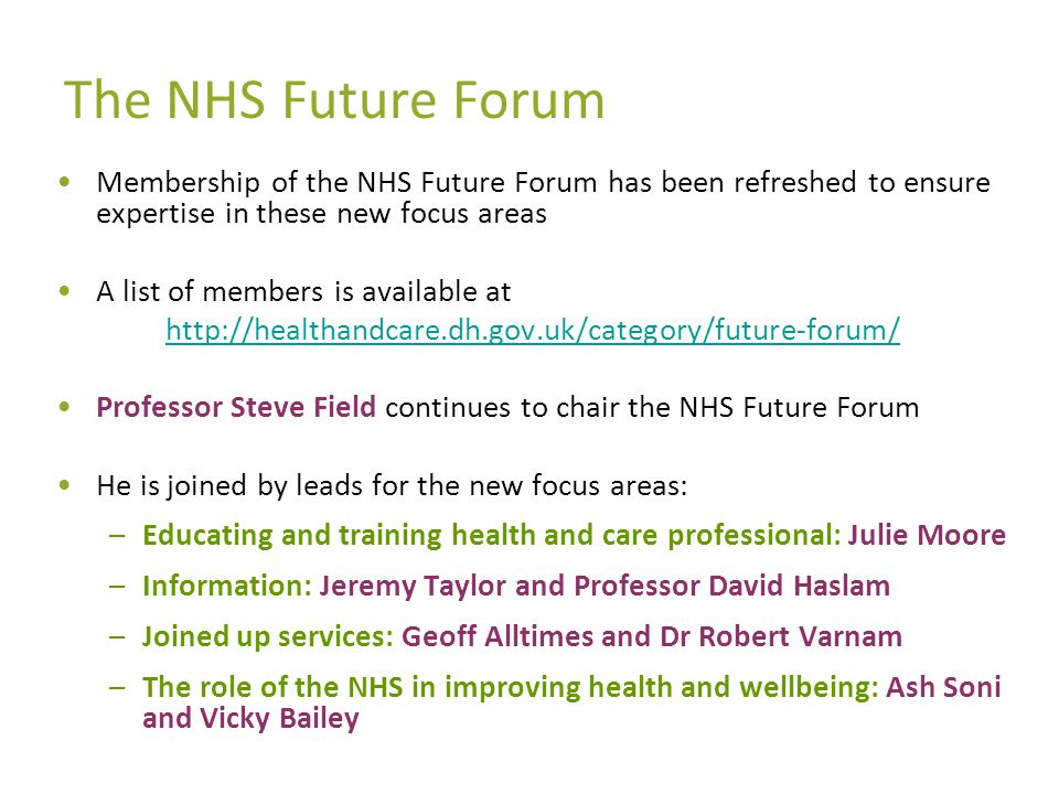 The NHS Future Forum Membership of the NHS Future Forum has been refreshed to ensure expertise in these new focus areas A list of members is available at http://healthandcare.dh.gov.uk/category/future-forum/ Professor Steve Field continues to chair the NHS Future Forum He is joined by leads for the new focus areas: –Educating and training health and care professional: Julie Moore –Information: Jeremy Taylor and Professor David Haslam –Joined up services: Geoff Alltimes and Dr Robert Varnam –The role of the NHS in improving health and wellbeing: Ash Soni and Vicky Bailey