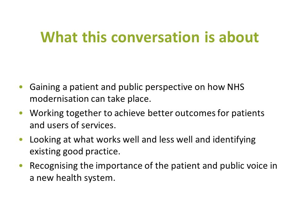 What this conversation is about Gaining a patient and public perspective on how NHS modernisation can take place. Working together to achieve better o