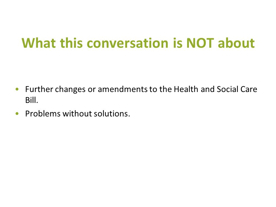 What this conversation is NOT about Further changes or amendments to the Health and Social Care Bill. Problems without solutions.