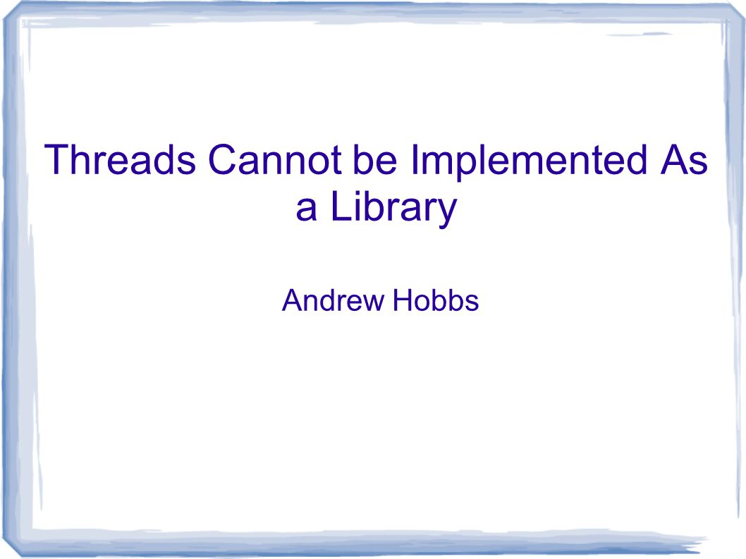 Threads Cannot be Implemented As a Library Andrew Hobbs