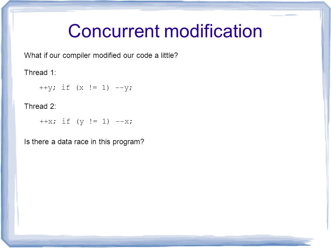 Concurrent modification ++y; if (x != 1) --y; Thread 1: Thread 2: ++x; if (y != 1) --x; Is there a data race in this program? What if our compiler mod