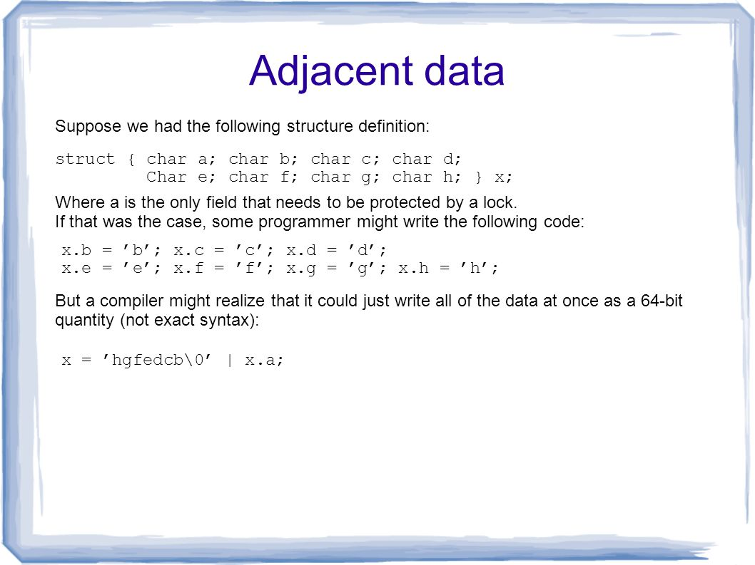 Adjacent data x.b = 'b'; x.c = 'c'; x.d = 'd'; x.e = 'e'; x.f = 'f'; x.g = 'g'; x.h = 'h'; x = 'hgfedcb\0' | x.a; Where a is the only field that needs to be protected by a lock.