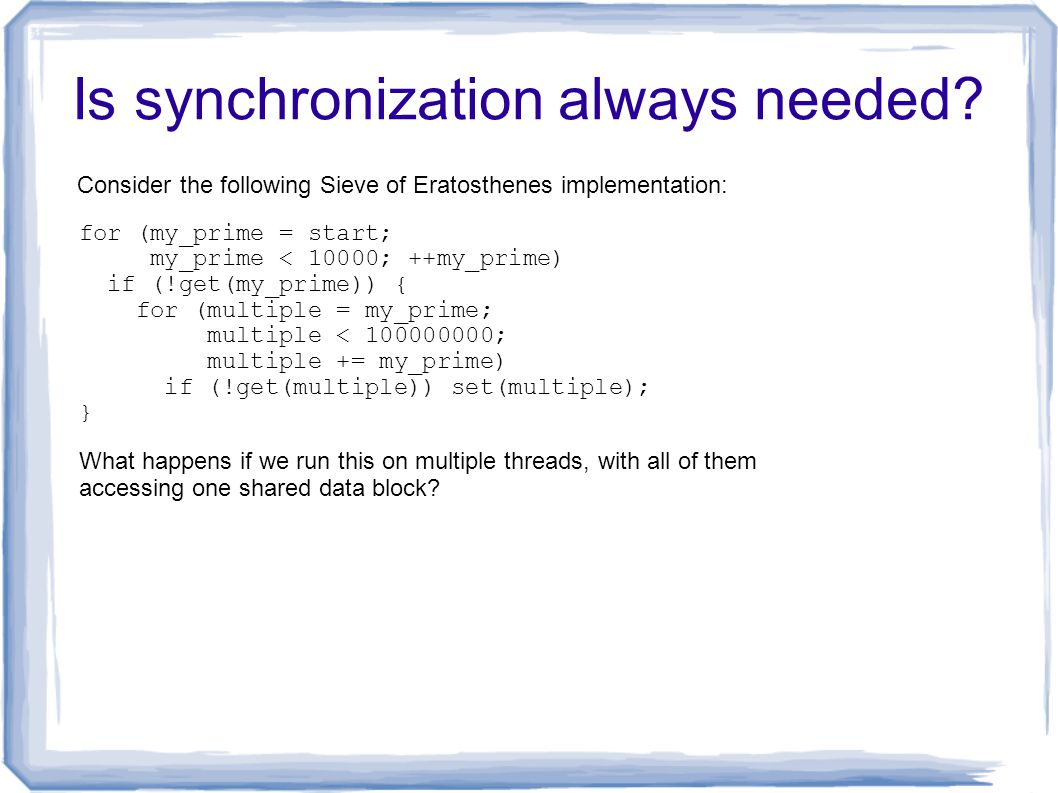 Is synchronization always needed? Consider the following Sieve of Eratosthenes implementation: for (my_prime = start; my_prime < 10000; ++my_prime) if