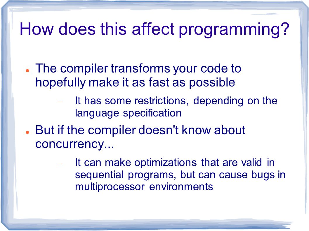 How does this affect programming? The compiler transforms your code to hopefully make it as fast as possible  It has some restrictions, depending on