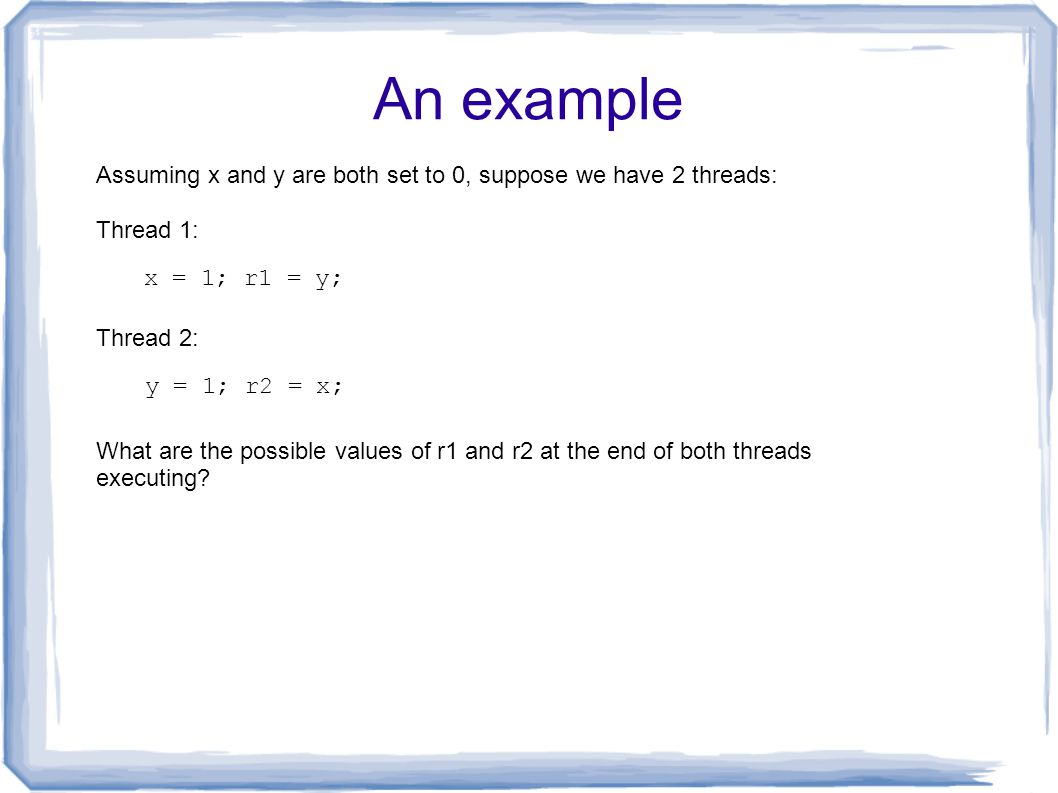 An example x = 1; r1 = y; Thread 1: Thread 2: y = 1; r2 = x; What are the possible values of r1 and r2 at the end of both threads executing? Assuming