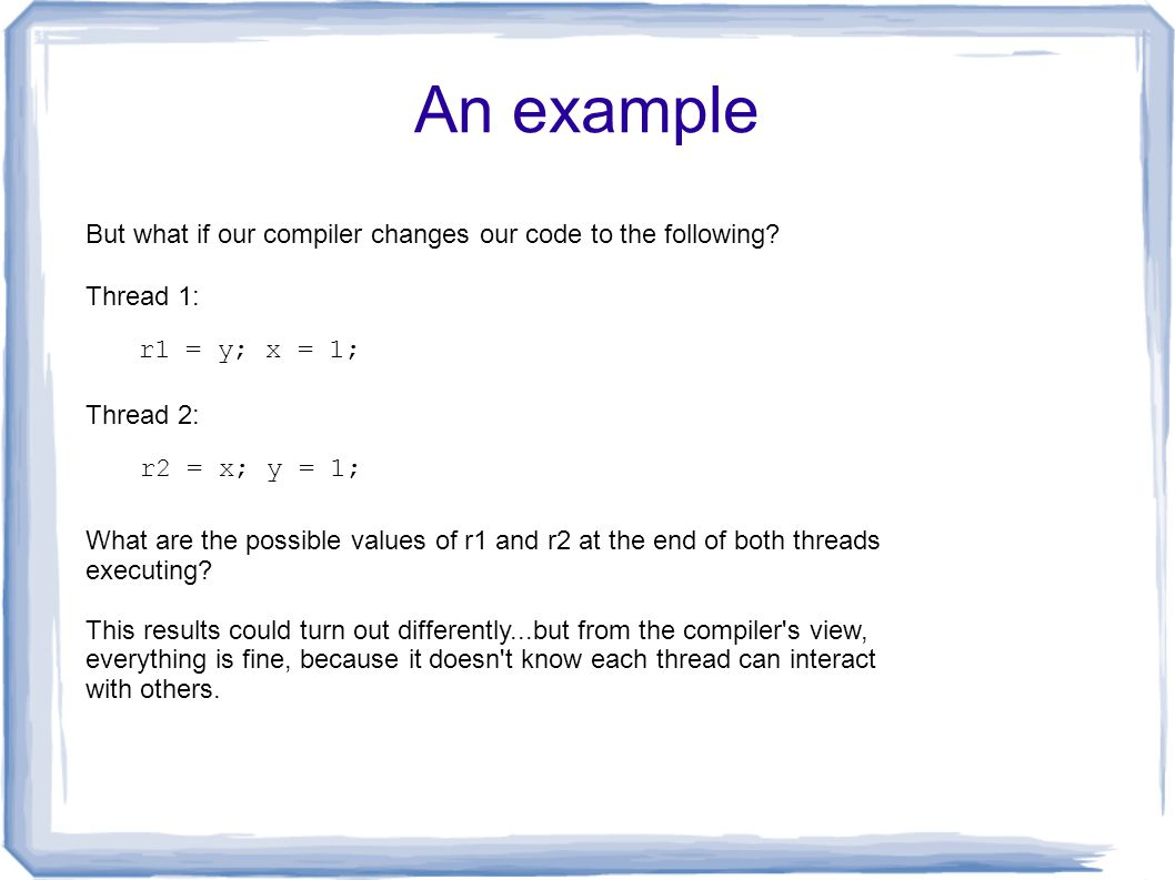 An example r1 = y; x = 1; Thread 1: Thread 2: r2 = x; y = 1; What are the possible values of r1 and r2 at the end of both threads executing? This resu