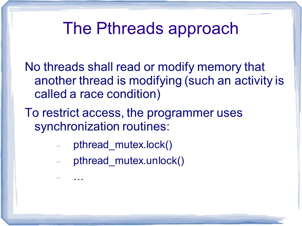 The Pthreads approach No threads shall read or modify memory that another thread is modifying (such an activity is called a race condition) To restrict access, the programmer uses synchronization routines:  pthread_mutex.lock()  pthread_mutex.unlock()  …