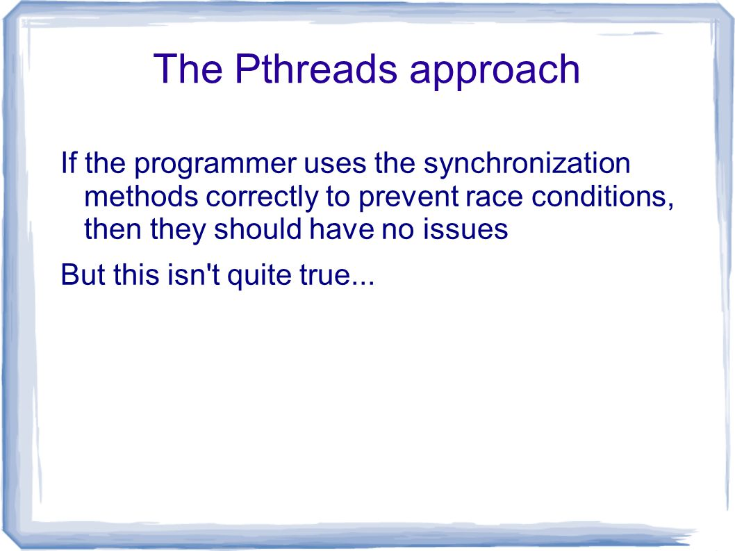 Concurrent modification if (x == 1) ++y; Thread 1: Thread 2: if (y == 1) ++x; Is there a data race in this program.