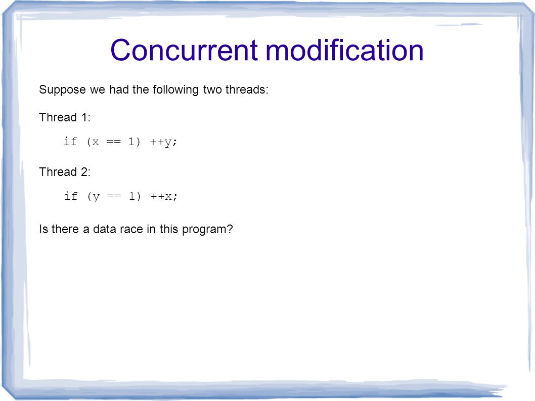 Concurrent modification ++y; if (x != 1) --y; Thread 1: Thread 2: ++x; if (y != 1) --x; Is there a data race in this program.