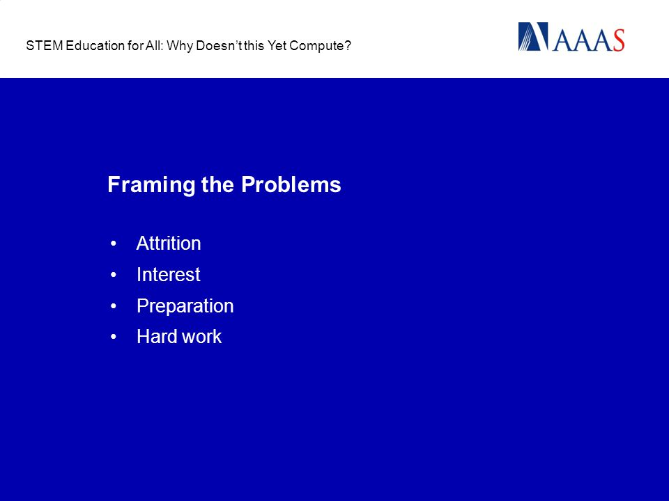 Framing the Problems Attrition Interest Preparation Hard work STEM Education for All: Why Doesn't this Yet Compute?