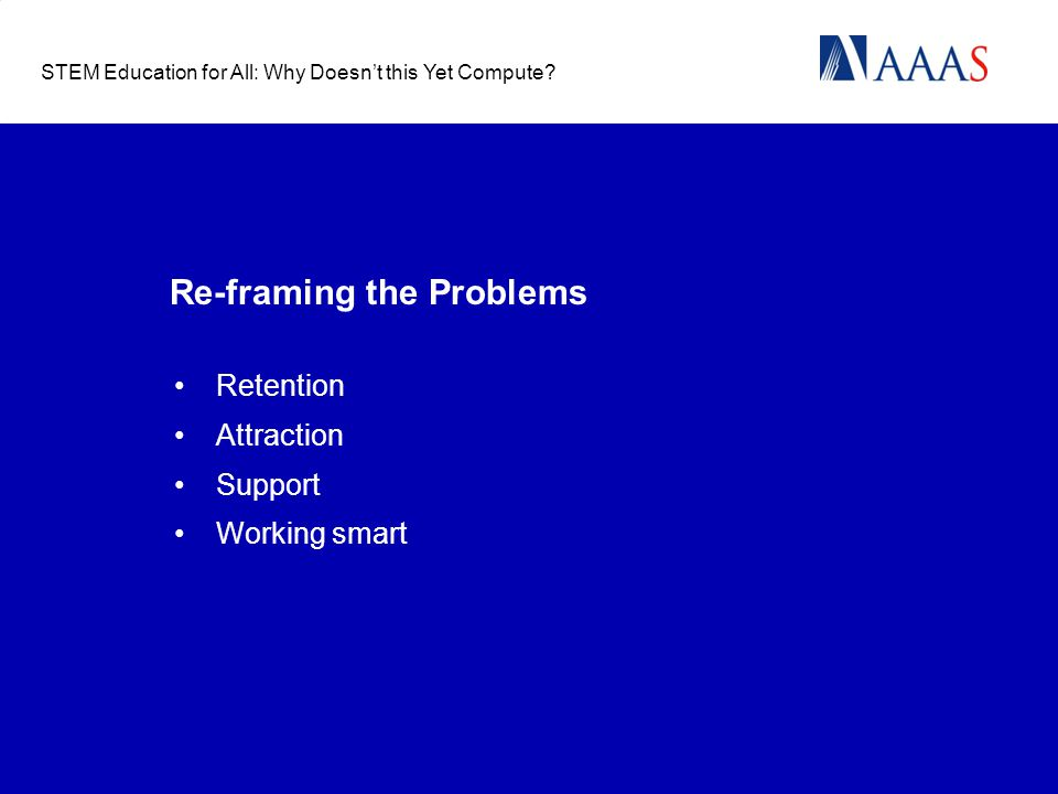 Re-framing the Problems Retention Attraction Support Working smart STEM Education for All: Why Doesn't this Yet Compute