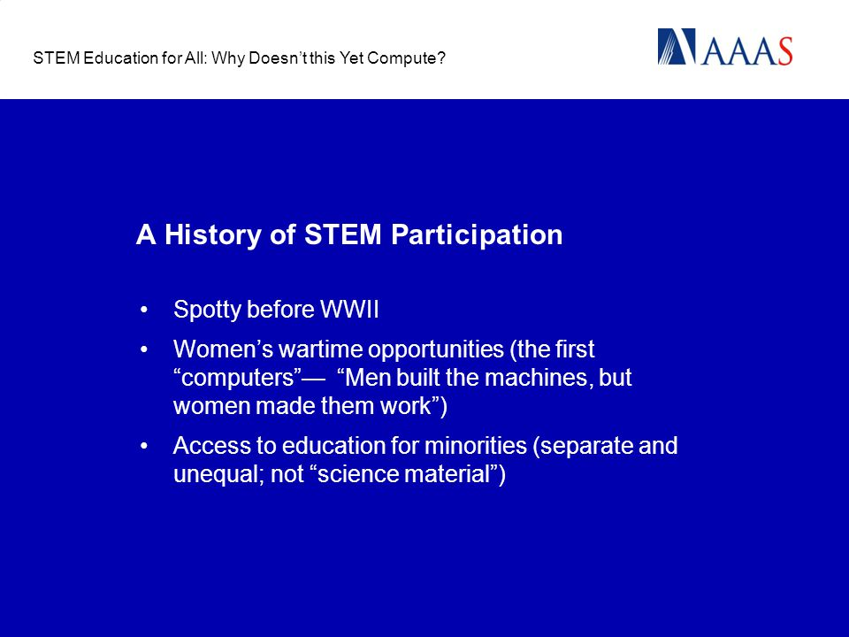 "A History of STEM Participation Spotty before WWII Women's wartime opportunities (the first ""computers""— ""Men built the machines, but women made them"