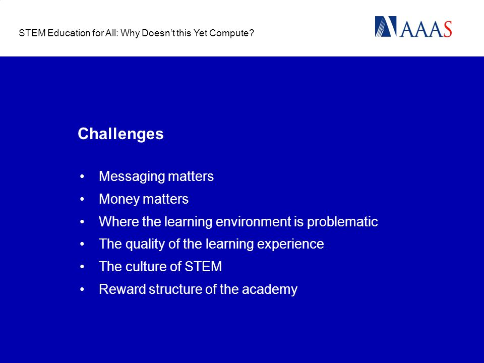 Challenges Messaging matters Money matters Where the learning environment is problematic The quality of the learning experience The culture of STEM Reward structure of the academy STEM Education for All: Why Doesn't this Yet Compute