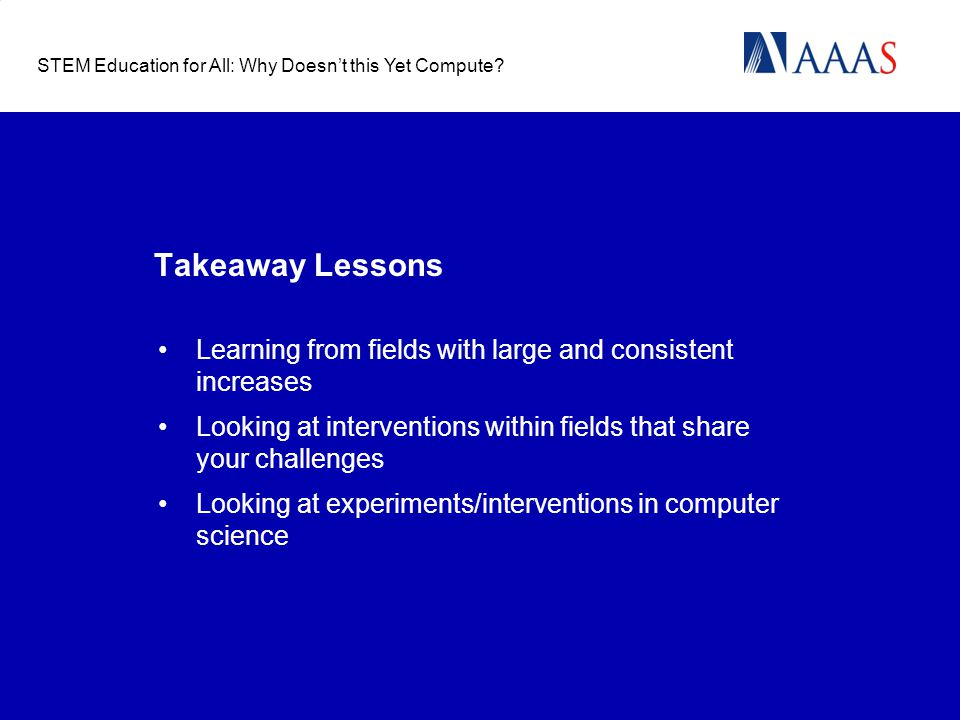 Takeaway Lessons Learning from fields with large and consistent increases Looking at interventions within fields that share your challenges Looking at experiments/interventions in computer science STEM Education for All: Why Doesn't this Yet Compute