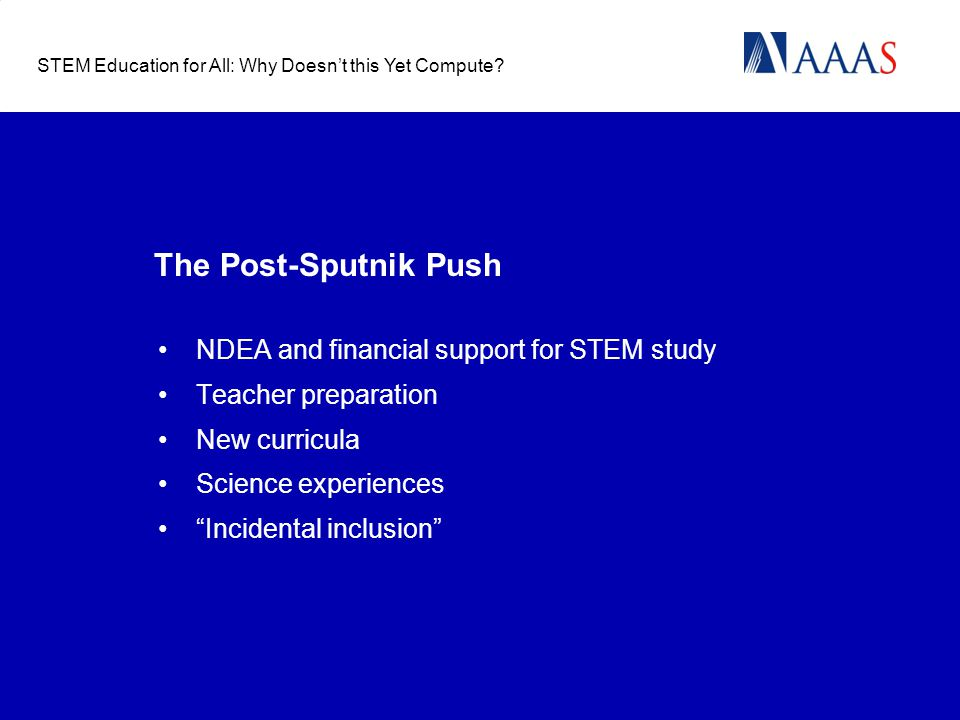 The Post-Sputnik Push NDEA and financial support for STEM study Teacher preparation New curricula Science experiences Incidental inclusion STEM Education for All: Why Doesn't this Yet Compute