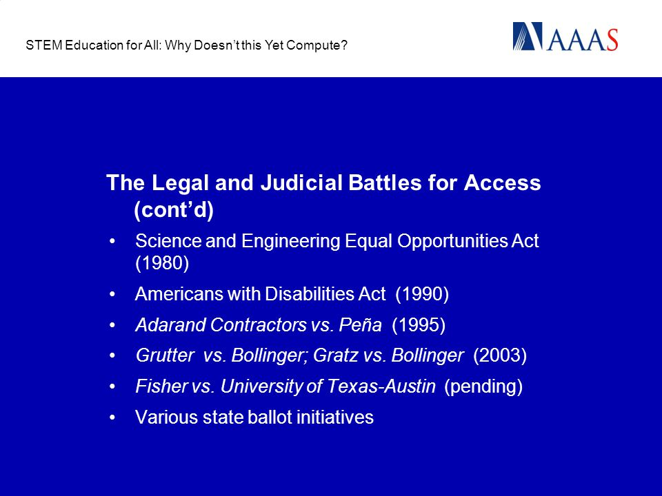 The Legal and Judicial Battles for Access (cont'd) Science and Engineering Equal Opportunities Act (1980) Americans with Disabilities Act (1990) Adarand Contractors vs.