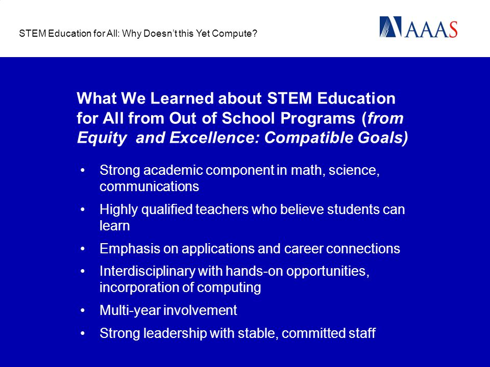 What We Learned about STEM Education for All from Out of School Programs (from Equity and Excellence: Compatible Goals) Strong academic component in math, science, communications Highly qualified teachers who believe students can learn Emphasis on applications and career connections Interdisciplinary with hands-on opportunities, incorporation of computing Multi-year involvement Strong leadership with stable, committed staff STEM Education for All: Why Doesn't this Yet Compute