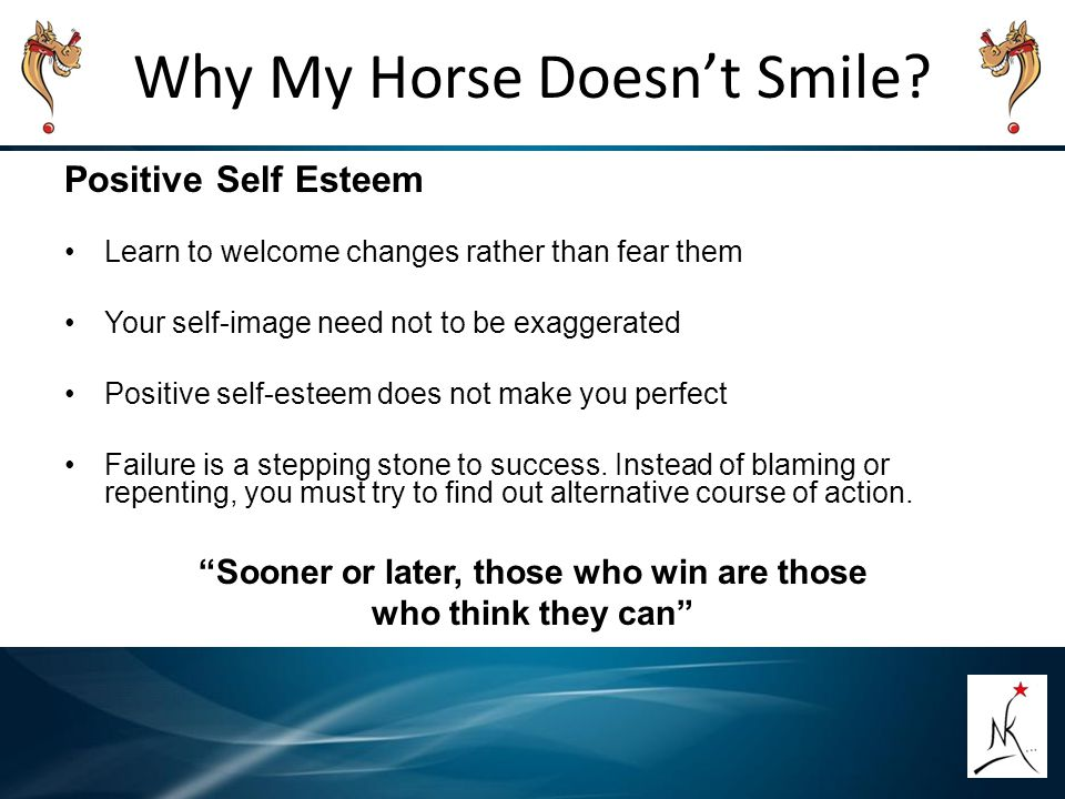 Why My Horse Doesn't Smile? Positive Self Esteem Learn to welcome changes rather than fear them Your self-image need not to be exaggerated Positive se