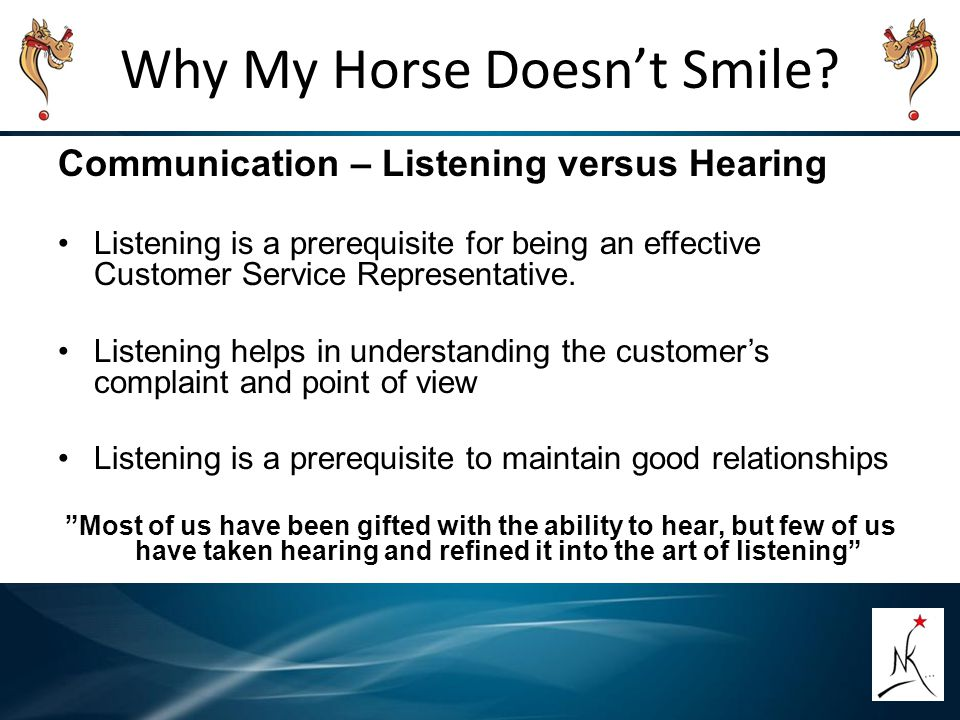 Why My Horse Doesn't Smile? Communication – Listening versus Hearing Listening is a prerequisite for being an effective Customer Service Representativ