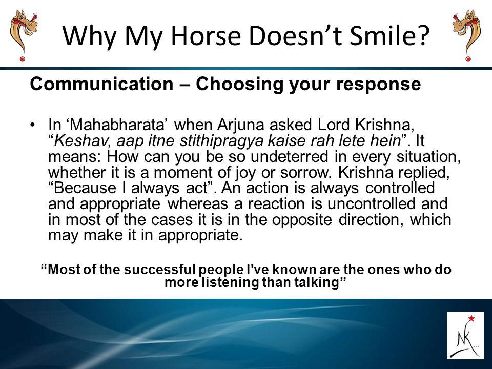 "Why My Horse Doesn't Smile? Communication – Choosing your response In 'Mahabharata' when Arjuna asked Lord Krishna, ""Keshav, aap itne stithipragya kai"