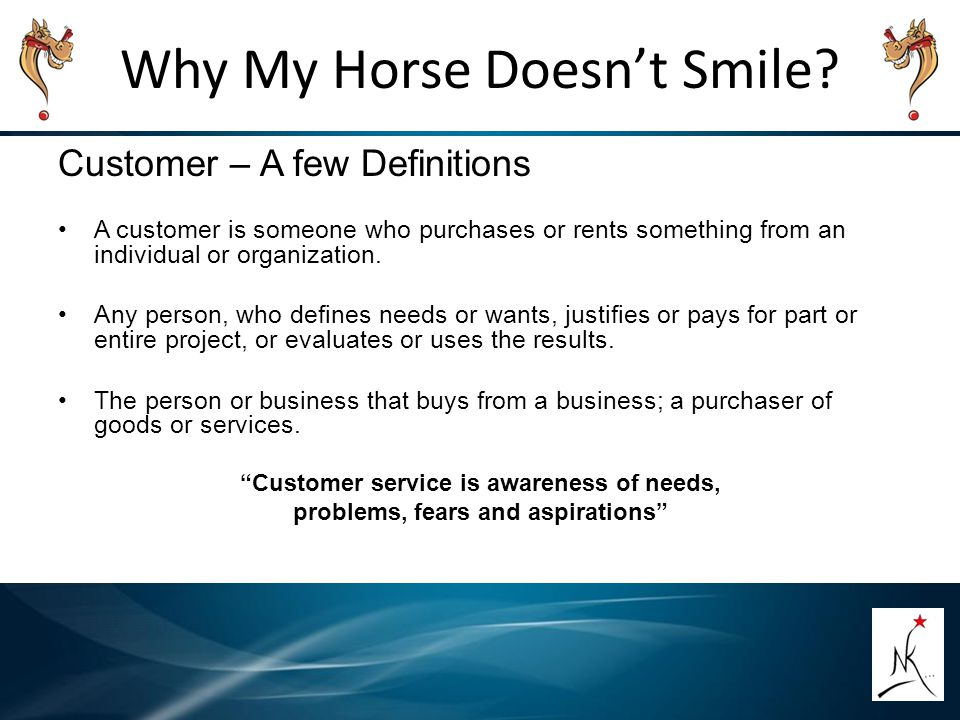 Why My Horse Doesn't Smile? Customer – A few Definitions A customer is someone who purchases or rents something from an individual or organization. An