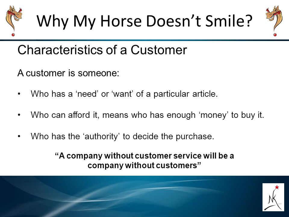 Why My Horse Doesn't Smile? Characteristics of a Customer A customer is someone: Who has a 'need' or 'want' of a particular article. Who can afford it