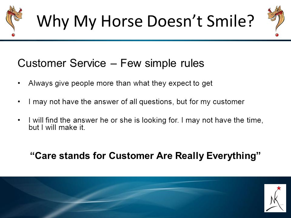 Why My Horse Doesn't Smile? Customer Service – Few simple rules Always give people more than what they expect to get I may not have the answer of all