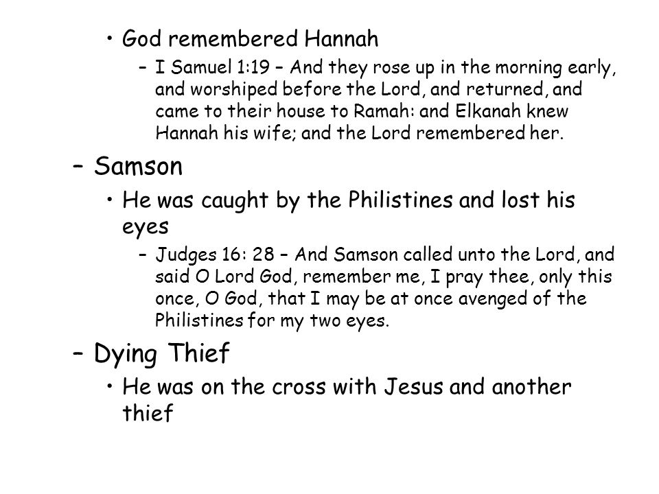 God remembered Hannah –I Samuel 1:19 – And they rose up in the morning early, and worshiped before the Lord, and returned, and came to their house to Ramah: and Elkanah knew Hannah his wife; and the Lord remembered her.