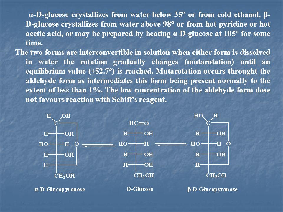α-D-glucose crystallizes from water below 35° or from cold ethanol. β- D-glucose crystallizes from water above 98° or from hot pyridine or hot acetic