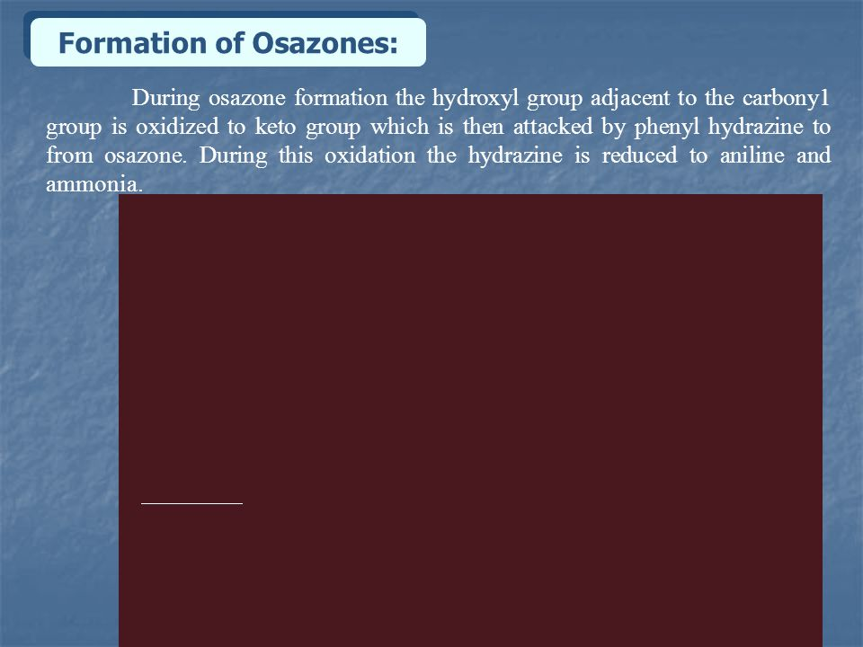Formation of Osazones: During osazone formation the hydroxyl group adjacent to the carbony1 group is oxidized to keto group which is then attacked by phenyl hydrazine to from osazone.