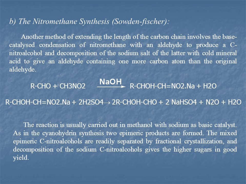 b) The Nitromethane Synthesis (Sowden-fischer): Another method of extending the length of the carbon chain involves the base- catalysed condensation of nitromethane with an aldehyde to produce a C- nitroalcohol and decomposition of the sodium salt of the latter with cold mineral acid to give an aldehyde containing one more carbon atom than the original aldehyde.