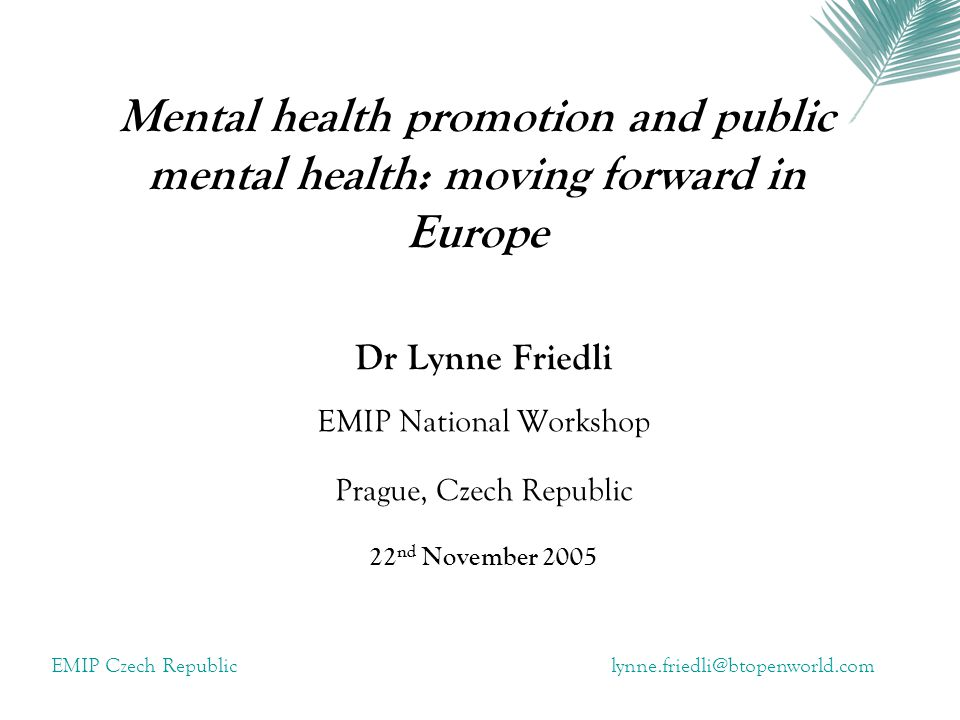 EMIP Czech Republiclynne.friedli@btopenworld.com Summary The EMIP project Mental health promotion in Europe Public mental health and mental health promotion Risk and protective factors Effective interventions Measuring success Public debate and engagement