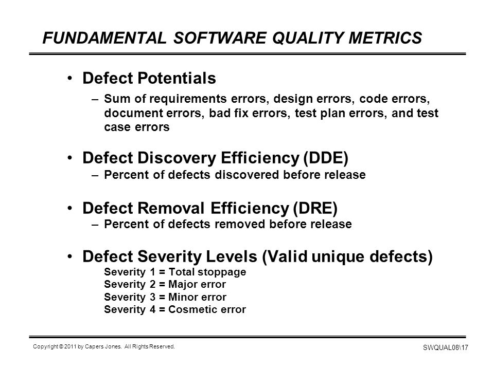 SWQUAL08\17 Copyright © 2011 by Capers Jones. All Rights Reserved. FUNDAMENTAL SOFTWARE QUALITY METRICS Defect Potentials –Sum of requirements errors,