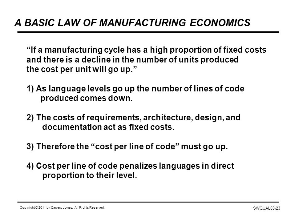 """SWQUAL08\23 Copyright © 2011 by Capers Jones. All Rights Reserved. A BASIC LAW OF MANUFACTURING ECONOMICS """"If a manufacturing cycle has a high proport"""
