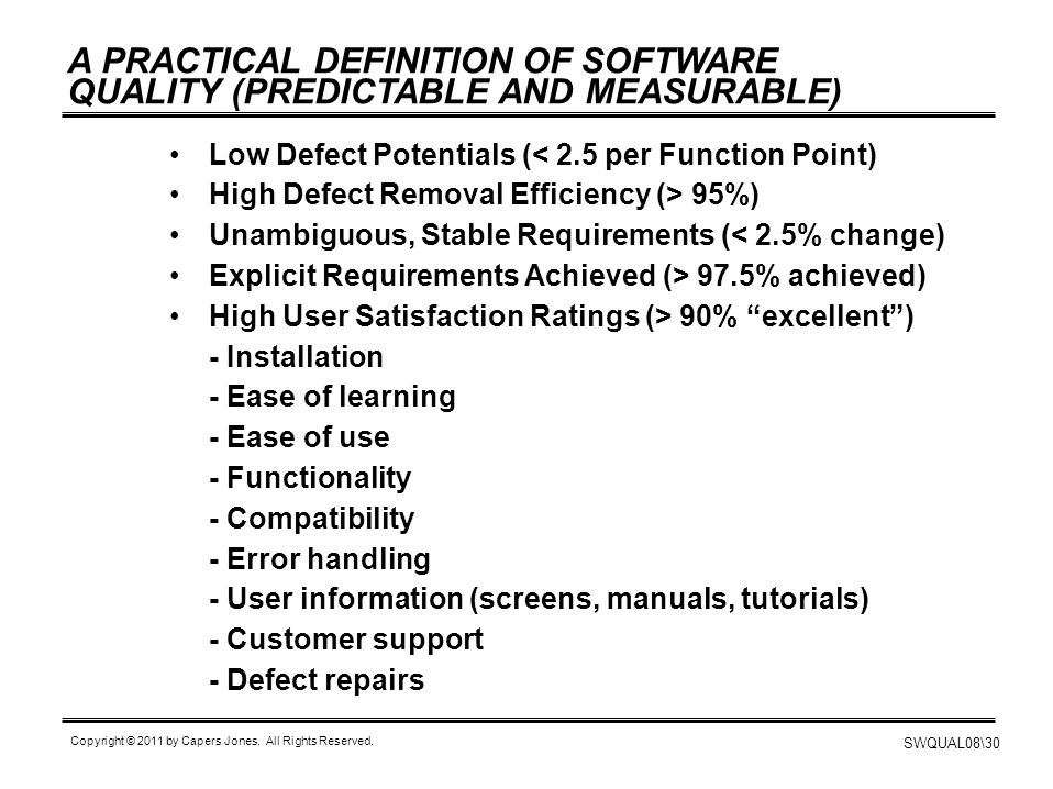 SWQUAL08\30 Copyright © 2011 by Capers Jones. All Rights Reserved. A PRACTICAL DEFINITION OF SOFTWARE QUALITY (PREDICTABLE AND MEASURABLE) Low Defect